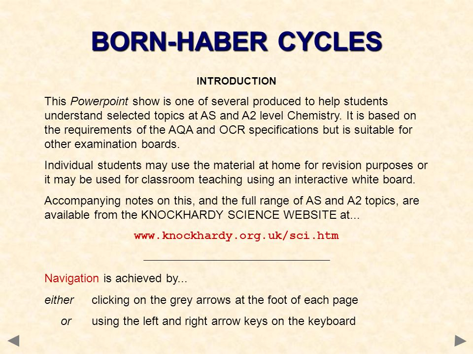 BORN-HABER CYCLES INTRODUCTION This Powerpoint show is one of several produced to help students understand selected topics at AS and A2 level Chemistry.