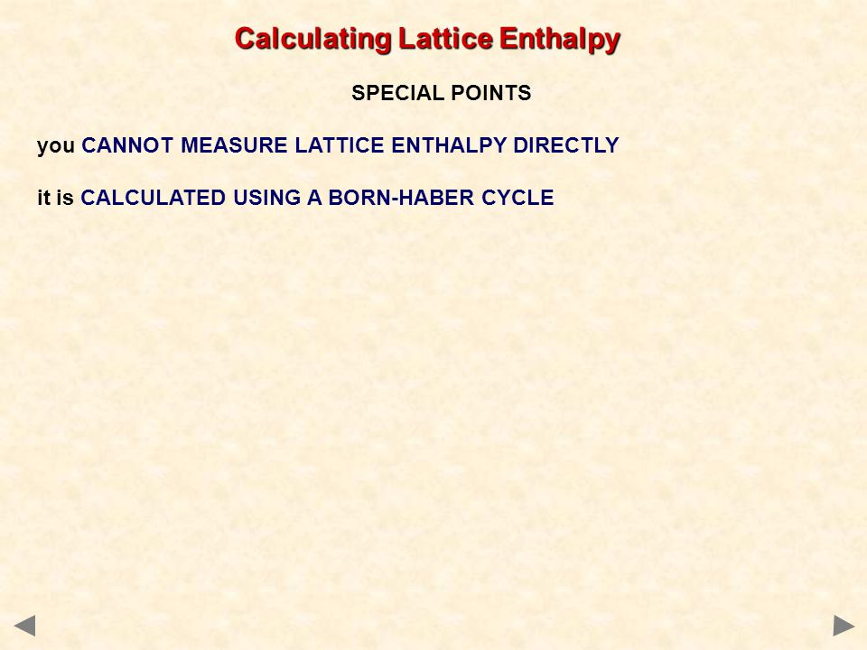 Calculating Lattice Enthalpy SPECIAL POINTS you CANNOT MEASURE LATTICE ENTHALPY DIRECTLY it is CALCULATED USING A BORN-HABER CYCLE