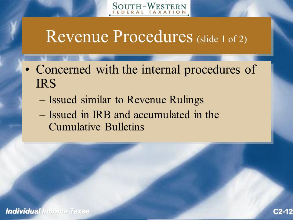 Individual Income Taxes C2-12 Revenue Procedures (slide 1 of 2) Concerned with the internal procedures of IRS –Issued similar to Revenue Rulings –Issued in IRB and accumulated in the Cumulative Bulletins Concerned with the internal procedures of IRS –Issued similar to Revenue Rulings –Issued in IRB and accumulated in the Cumulative Bulletins