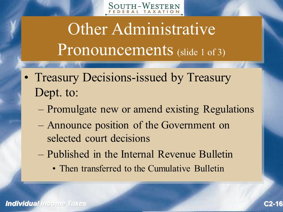 Individual Income Taxes C2-16 Other Administrative Pronouncements (slide 1 of 3) Treasury Decisions-issued by Treasury Dept.