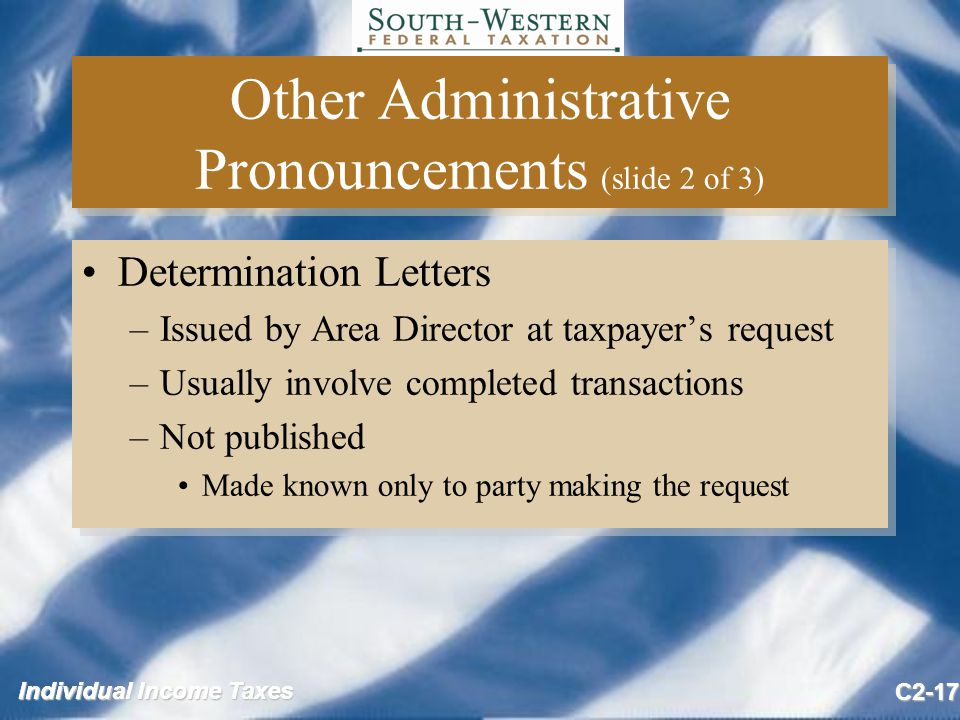 Individual Income Taxes C2-17 Other Administrative Pronouncements (slide 2 of 3) Determination Letters –Issued by Area Director at taxpayer's request –Usually involve completed transactions –Not published Made known only to party making the request Determination Letters –Issued by Area Director at taxpayer's request –Usually involve completed transactions –Not published Made known only to party making the request