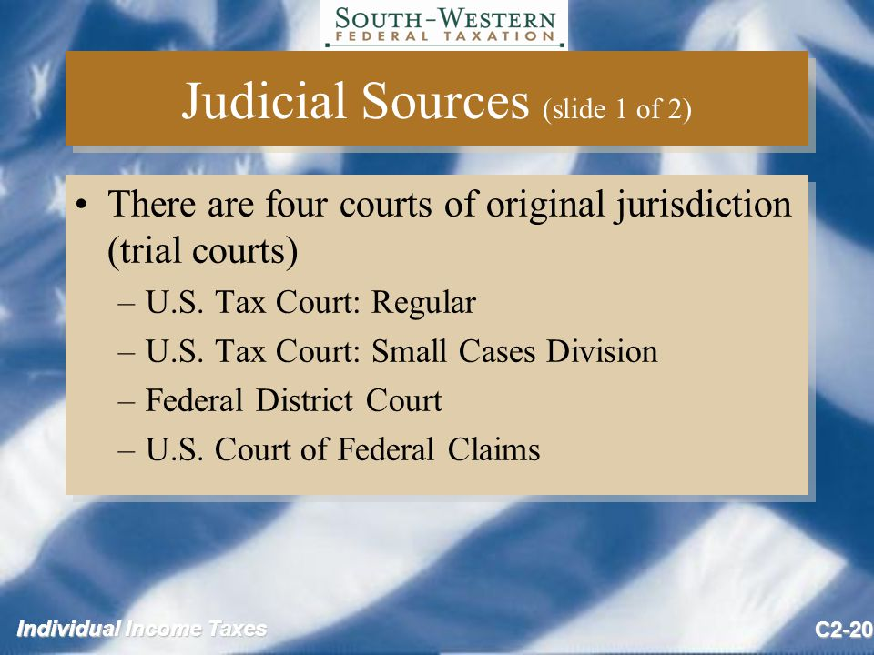 Individual Income Taxes C2-20 Judicial Sources (slide 1 of 2) There are four courts of original jurisdiction (trial courts) –U.S.