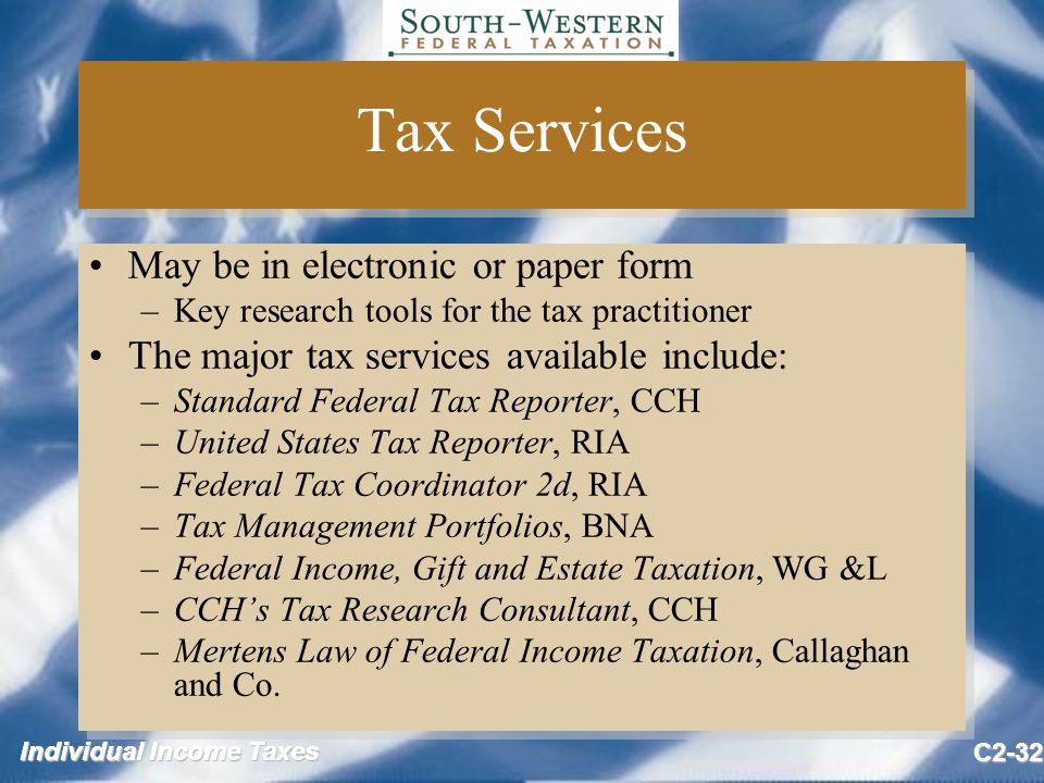 Individual Income Taxes C2-32 Tax Services May be in electronic or paper form –Key research tools for the tax practitioner The major tax services available include: –Standard Federal Tax Reporter, CCH –United States Tax Reporter, RIA –Federal Tax Coordinator 2d, RIA –Tax Management Portfolios, BNA –Federal Income, Gift and Estate Taxation, WG &L –CCH's Tax Research Consultant, CCH –Mertens Law of Federal Income Taxation, Callaghan and Co.