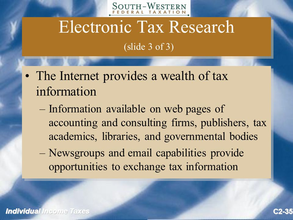 Individual Income Taxes C2-35 Electronic Tax Research (slide 3 of 3) The Internet provides a wealth of tax information –Information available on web pages of accounting and consulting firms, publishers, tax academics, libraries, and governmental bodies –Newsgroups and  capabilities provide opportunities to exchange tax information The Internet provides a wealth of tax information –Information available on web pages of accounting and consulting firms, publishers, tax academics, libraries, and governmental bodies –Newsgroups and  capabilities provide opportunities to exchange tax information