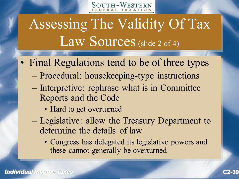 Individual Income Taxes C2-39 Assessing The Validity Of Tax Law Sources (slide 2 of 4) Final Regulations tend to be of three types –Procedural: housekeeping-type instructions –Interpretive: rephrase what is in Committee Reports and the Code Hard to get overturned –Legislative: allow the Treasury Department to determine the details of law Congress has delegated its legislative powers and these cannot generally be overturned Final Regulations tend to be of three types –Procedural: housekeeping-type instructions –Interpretive: rephrase what is in Committee Reports and the Code Hard to get overturned –Legislative: allow the Treasury Department to determine the details of law Congress has delegated its legislative powers and these cannot generally be overturned