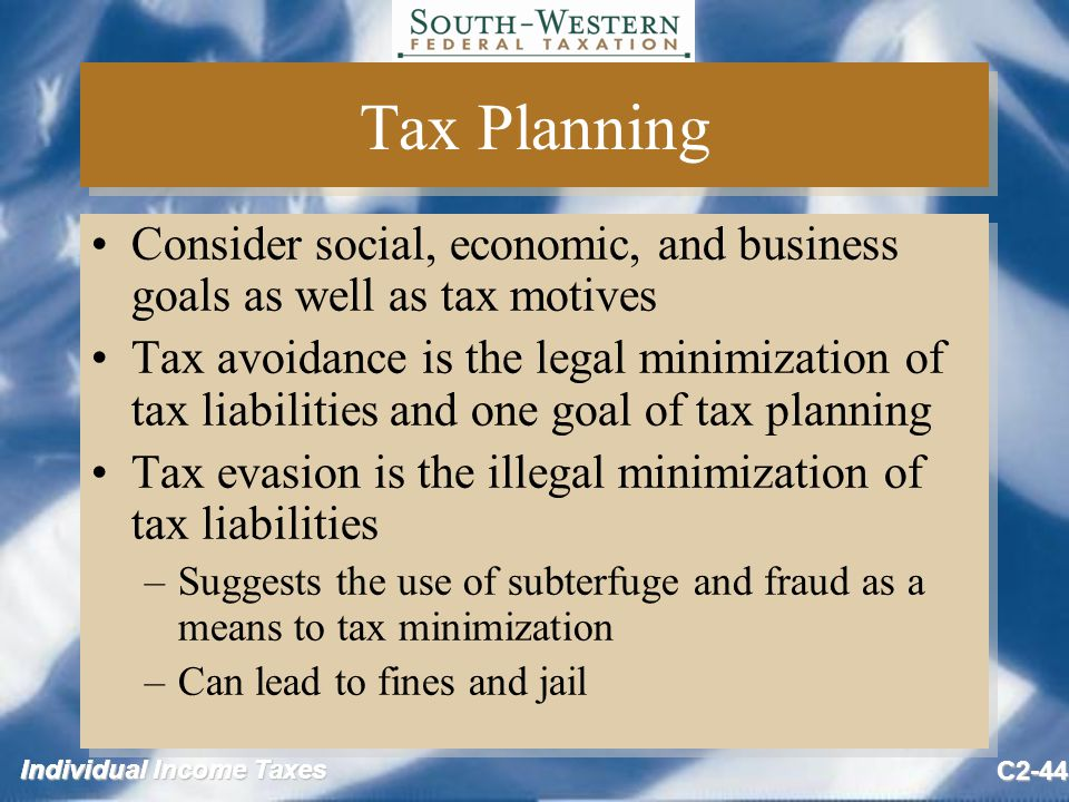 Individual Income Taxes C2-44 Tax Planning Consider social, economic, and business goals as well as tax motives Tax avoidance is the legal minimization of tax liabilities and one goal of tax planning Tax evasion is the illegal minimization of tax liabilities –Suggests the use of subterfuge and fraud as a means to tax minimization –Can lead to fines and jail Consider social, economic, and business goals as well as tax motives Tax avoidance is the legal minimization of tax liabilities and one goal of tax planning Tax evasion is the illegal minimization of tax liabilities –Suggests the use of subterfuge and fraud as a means to tax minimization –Can lead to fines and jail