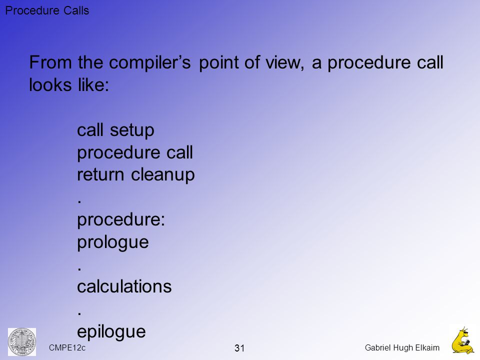 CMPE12cGabriel Hugh Elkaim 31 Procedure Calls From the compiler's point of view, a procedure call looks like: call setup procedure call return cleanup.