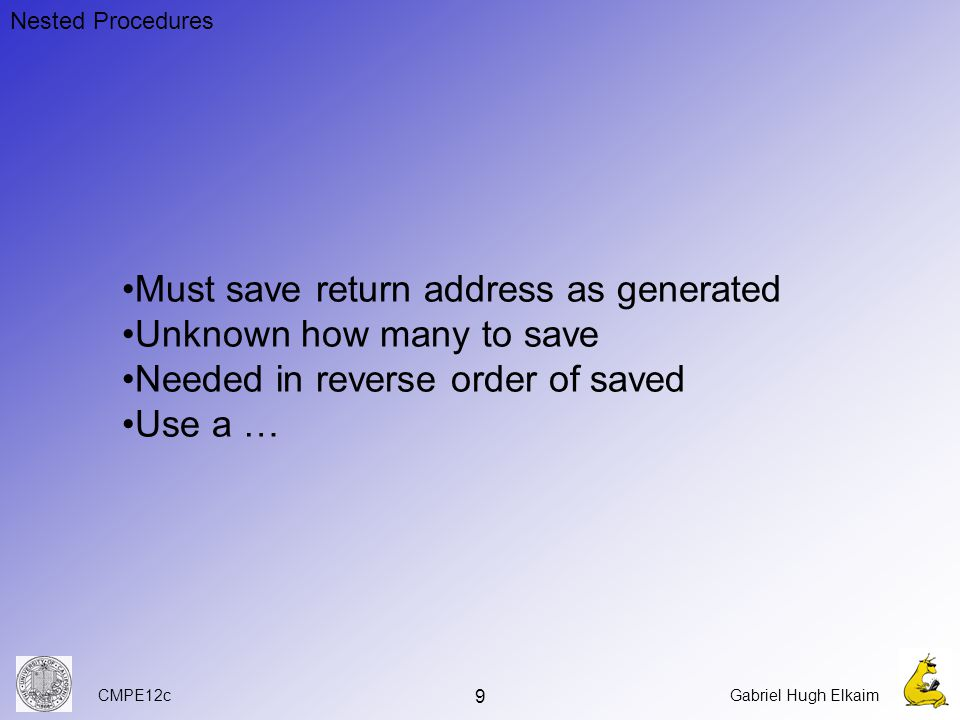CMPE12cGabriel Hugh Elkaim 9 Nested Procedures Must save return address as generated Unknown how many to save Needed in reverse order of saved Use a …