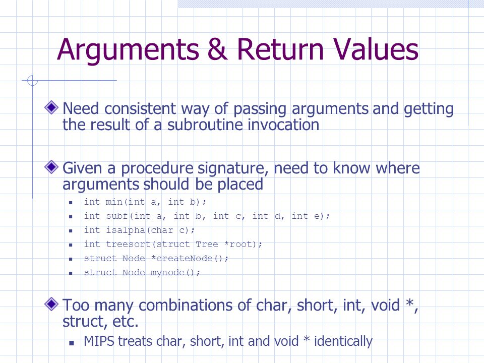 Arguments & Return Values Need consistent way of passing arguments and getting the result of a subroutine invocation Given a procedure signature, need to know where arguments should be placed int min(int a, int b); int subf(int a, int b, int c, int d, int e); int isalpha(char c); int treesort(struct Tree *root); struct Node *createNode(); struct Node mynode(); Too many combinations of char, short, int, void *, struct, etc.