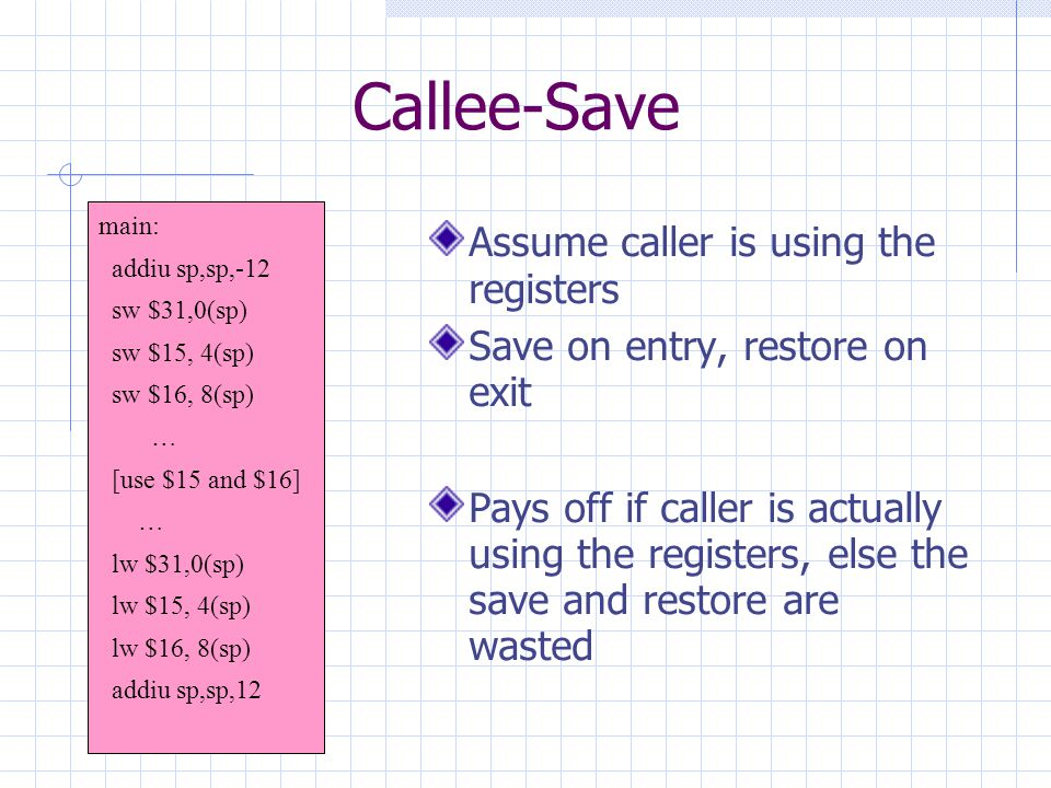 Callee-Save Assume caller is using the registers Save on entry, restore on exit Pays off if caller is actually using the registers, else the save and restore are wasted main: addiu sp,sp,-12 sw $31,0(sp) sw $15, 4(sp) sw $16, 8(sp) … [use $15 and $16] … lw $31,0(sp) lw $15, 4(sp) lw $16, 8(sp) addiu sp,sp,12