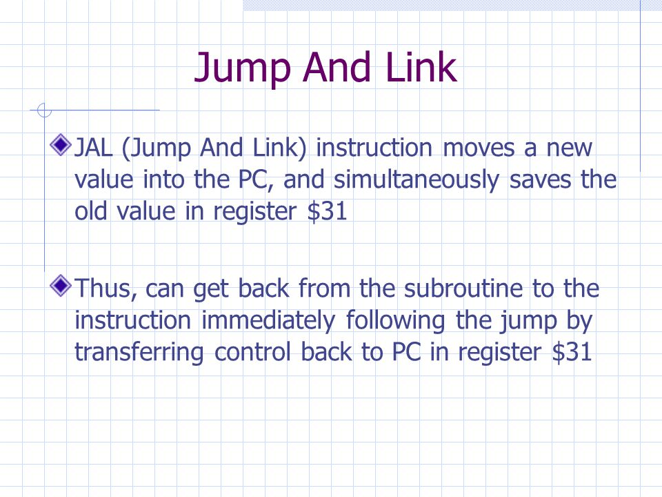 Jump And Link JAL (Jump And Link) instruction moves a new value into the PC, and simultaneously saves the old value in register $31 Thus, can get back from the subroutine to the instruction immediately following the jump by transferring control back to PC in register $31