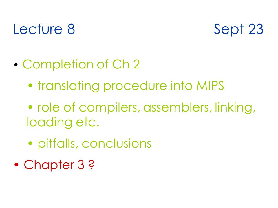 Lecture 8 Sept 23 Completion of Ch 2 translating procedure into MIPS role of compilers, assemblers, linking, loading etc.