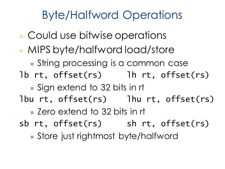 Byte/Halfword Operations Could use bitwise operations MIPS byte/halfword load/store String processing is a common case lb rt, offset(rs) lh rt, offset(rs) Sign extend to 32 bits in rt lbu rt, offset(rs) lhu rt, offset(rs) Zero extend to 32 bits in rt sb rt, offset(rs) sh rt, offset(rs) Store just rightmost byte/halfword