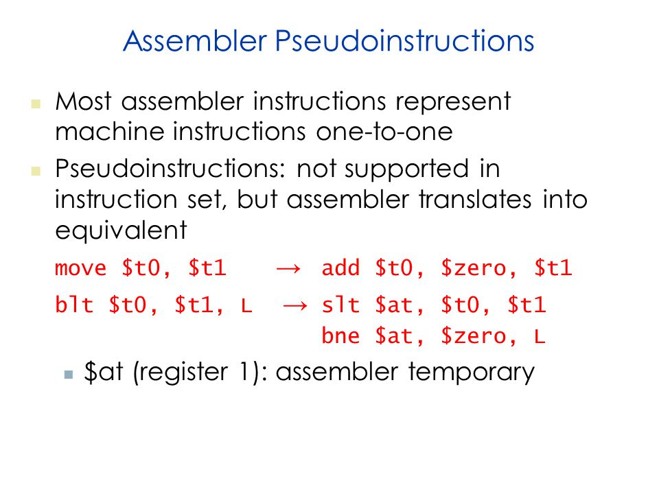 Assembler Pseudoinstructions Most assembler instructions represent machine instructions one-to-one Pseudoinstructions: not supported in instruction set, but assembler translates into equivalent move $t0, $t1 → add $t0, $zero, $t1 blt $t0, $t1, L → slt $at, $t0, $t1 bne $at, $zero, L $at (register 1): assembler temporary