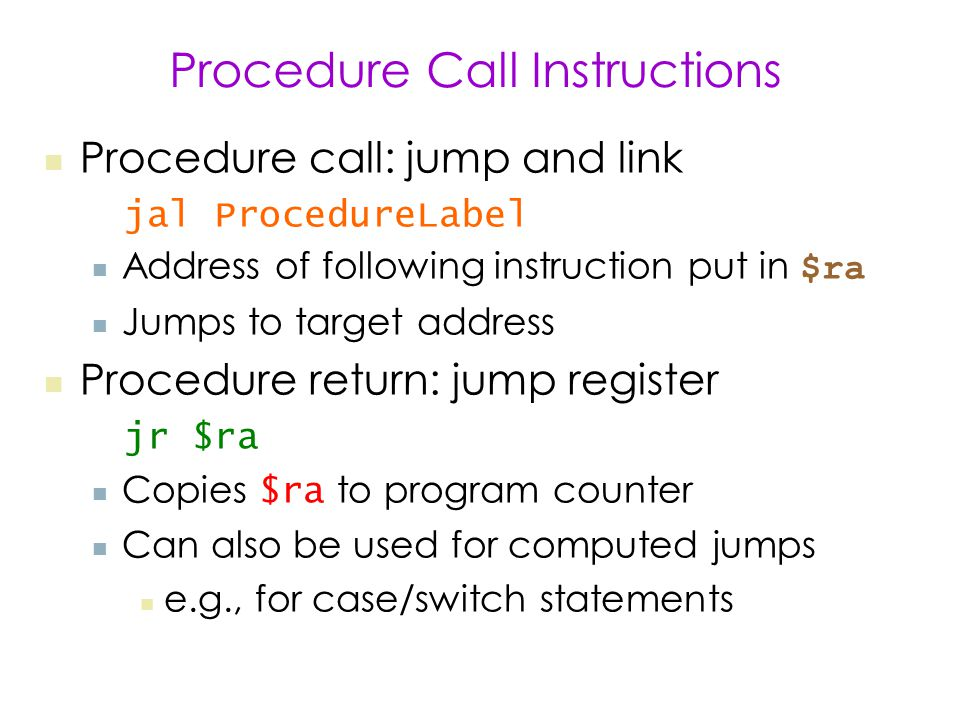 Procedure Call Instructions Procedure call: jump and link jal ProcedureLabel Address of following instruction put in $ra Jumps to target address Procedure return: jump register jr $ra Copies $ra to program counter Can also be used for computed jumps e.g., for case/switch statements