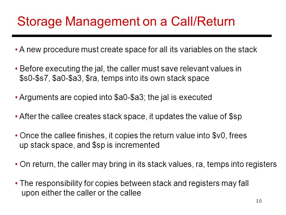 10 Storage Management on a Call/Return A new procedure must create space for all its variables on the stack Before executing the jal, the caller must save relevant values in $s0-$s7, $a0-$a3, $ra, temps into its own stack space Arguments are copied into $a0-$a3; the jal is executed After the callee creates stack space, it updates the value of $sp Once the callee finishes, it copies the return value into $v0, frees up stack space, and $sp is incremented On return, the caller may bring in its stack values, ra, temps into registers The responsibility for copies between stack and registers may fall upon either the caller or the callee
