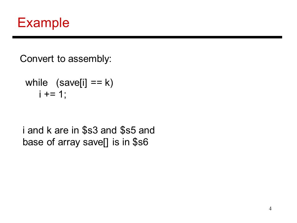 4 Example Convert to assembly: while (save[i] == k) i += 1; i and k are in $s3 and $s5 and base of array save[] is in $s6