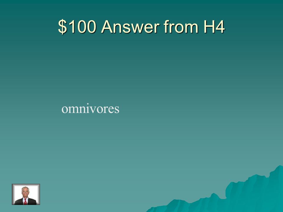 $100 Question from H4 Animals that eat both plants and animals.