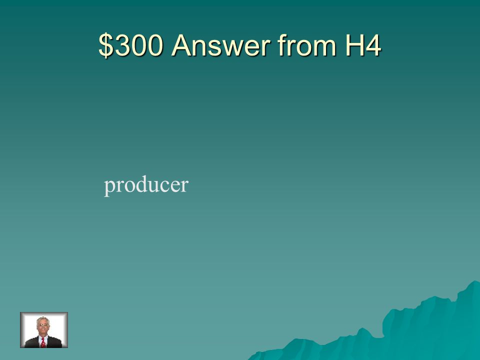 $300 Question from H4 An organism, usually a plant, that makes its own food.