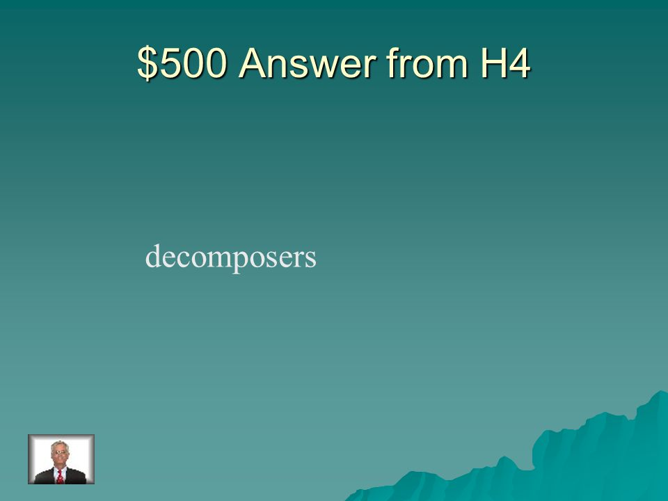 $500 Question from H4 An organism that gets its nutrients by breaking down dead organisms.