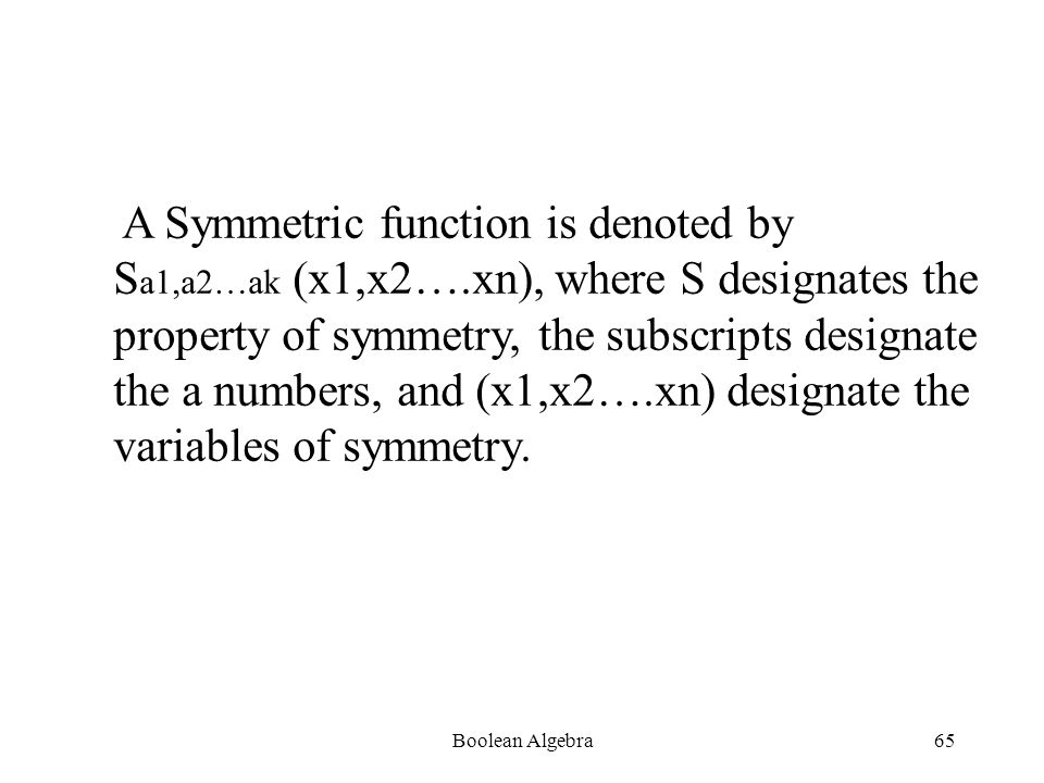 Boolean Algebra64 Necessary and Sufficient condition for function f(x1,x2….xn) to be symmetric is that it may be specified by a set of numbers {a1,a2…ak} where 0<an<n,such that it assumes the value 1 when and only when ai of the variables are equal to 1.