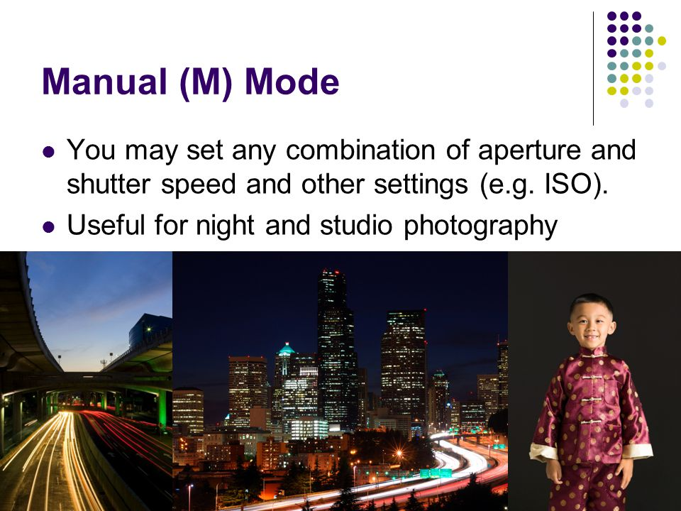 Manual (M) Mode You may set any combination of aperture and shutter speed and other settings (e.g.