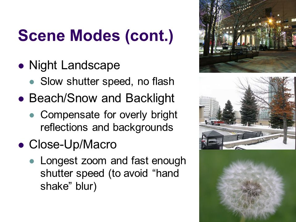 Scene Modes (cont.) Night Landscape Slow shutter speed, no flash Beach/Snow and Backlight Compensate for overly bright reflections and backgrounds Close-Up/Macro Longest zoom and fast enough shutter speed (to avoid hand shake blur)