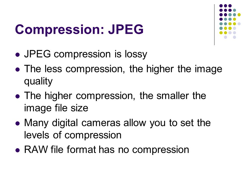 Compression: JPEG JPEG compression is lossy The less compression, the higher the image quality The higher compression, the smaller the image file size Many digital cameras allow you to set the levels of compression RAW file format has no compression