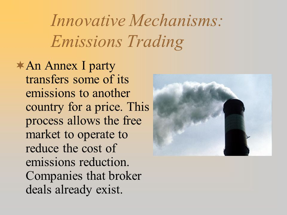 Innovative Mechanisms: Emissions Trading  An Annex I party transfers some of its emissions to another country for a price.