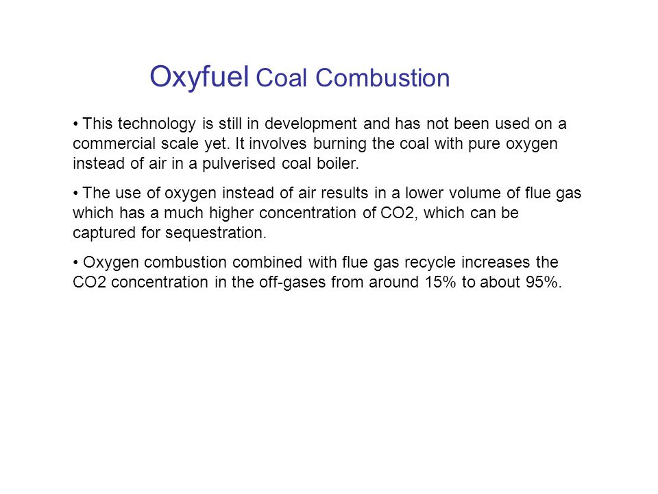 Oxyfuel Coal Combustion This technology is still in development and has not been used on a commercial scale yet.