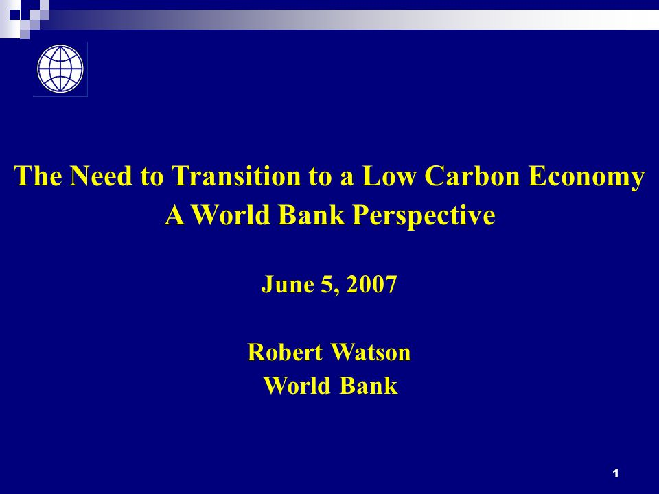 1 The Need to Transition to a Low Carbon Economy A World Bank Perspective June 5, 2007 Robert Watson World Bank
