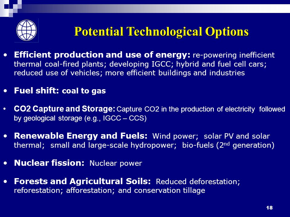 18 Potential Technological Options Efficient production and use of energy: re-powering inefficient thermal coal-fired plants; developing IGCC; hybrid and fuel cell cars; reduced use of vehicles; more efficient buildings and industries Fuel shift: coal to gas CO2 Capture and Storage: Capture CO2 in the production of electricity followed by geological storage (e.g., IGCC – CCS) Renewable Energy and Fuels: Wind power; solar PV and solar thermal; small and large-scale hydropower; bio-fuels (2 nd generation) Nuclear fission: Nuclear power Forests and Agricultural Soils: Reduced deforestation; reforestation; afforestation; and conservation tillage