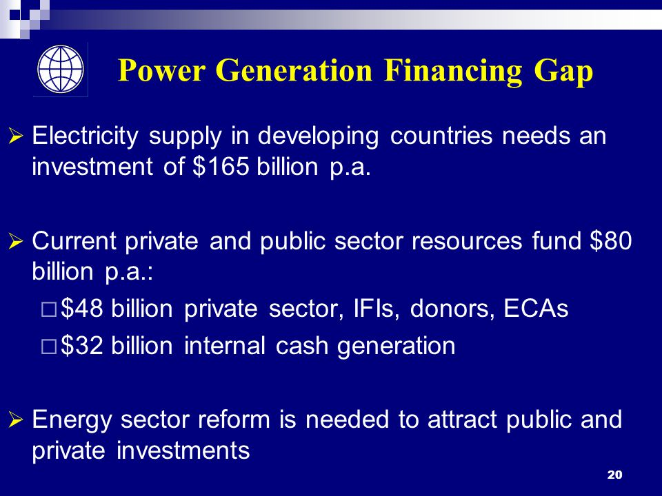 20 Power Generation Financing Gap  Electricity supply in developing countries needs an investment of $165 billion p.a.