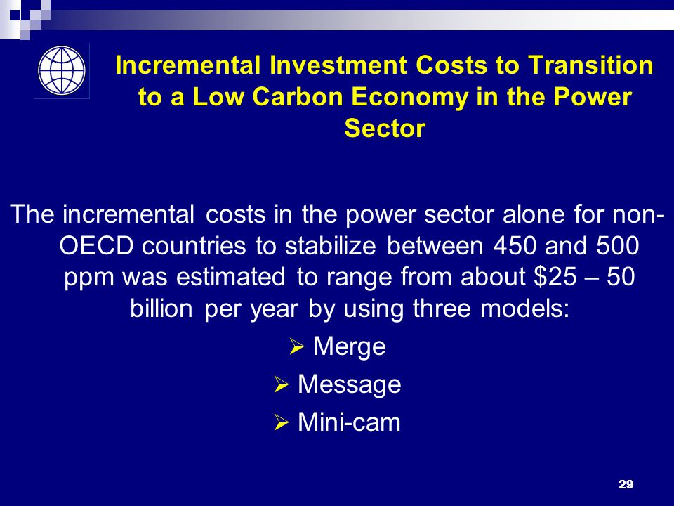 29 Incremental Investment Costs to Transition to a Low Carbon Economy in the Power Sector The incremental costs in the power sector alone for non- OECD countries to stabilize between 450 and 500 ppm was estimated to range from about $25 – 50 billion per year by using three models:  Merge  Message  Mini-cam