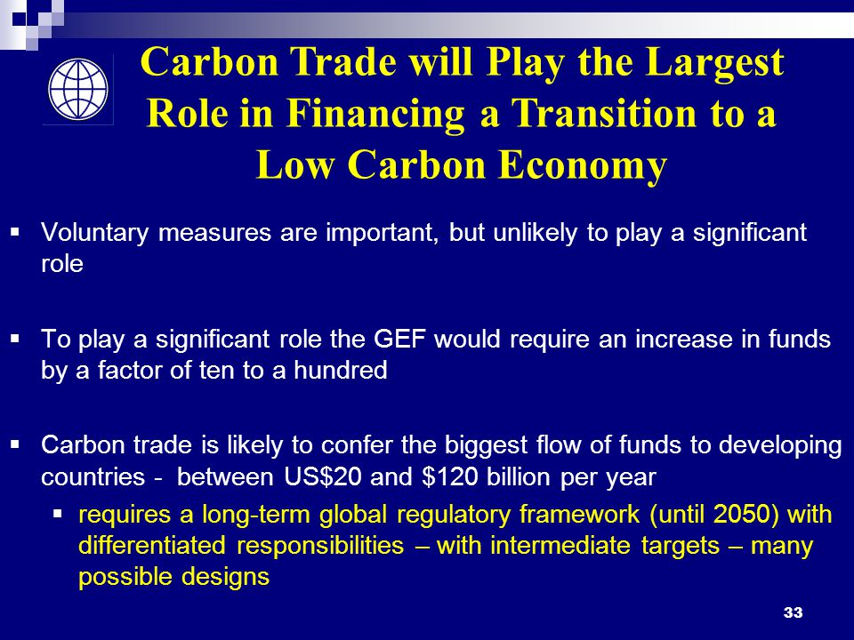 33  Voluntary measures are important, but unlikely to play a significant role  To play a significant role the GEF would require an increase in funds by a factor of ten to a hundred  Carbon trade is likely to confer the biggest flow of funds to developing countries - between US$20 and $120 billion per year  requires a long-term global regulatory framework (until 2050) with differentiated responsibilities – with intermediate targets – many possible designs Carbon Trade will Play the Largest Role in Financing a Transition to a Low Carbon Economy