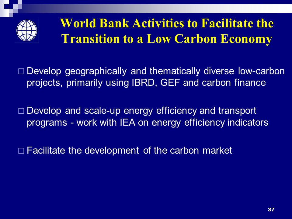 37 World Bank Activities to Facilitate the Transition to a Low Carbon Economy  Develop geographically and thematically diverse low-carbon projects, primarily using IBRD, GEF and carbon finance  Develop and scale-up energy efficiency and transport programs - work with IEA on energy efficiency indicators  Facilitate the development of the carbon market