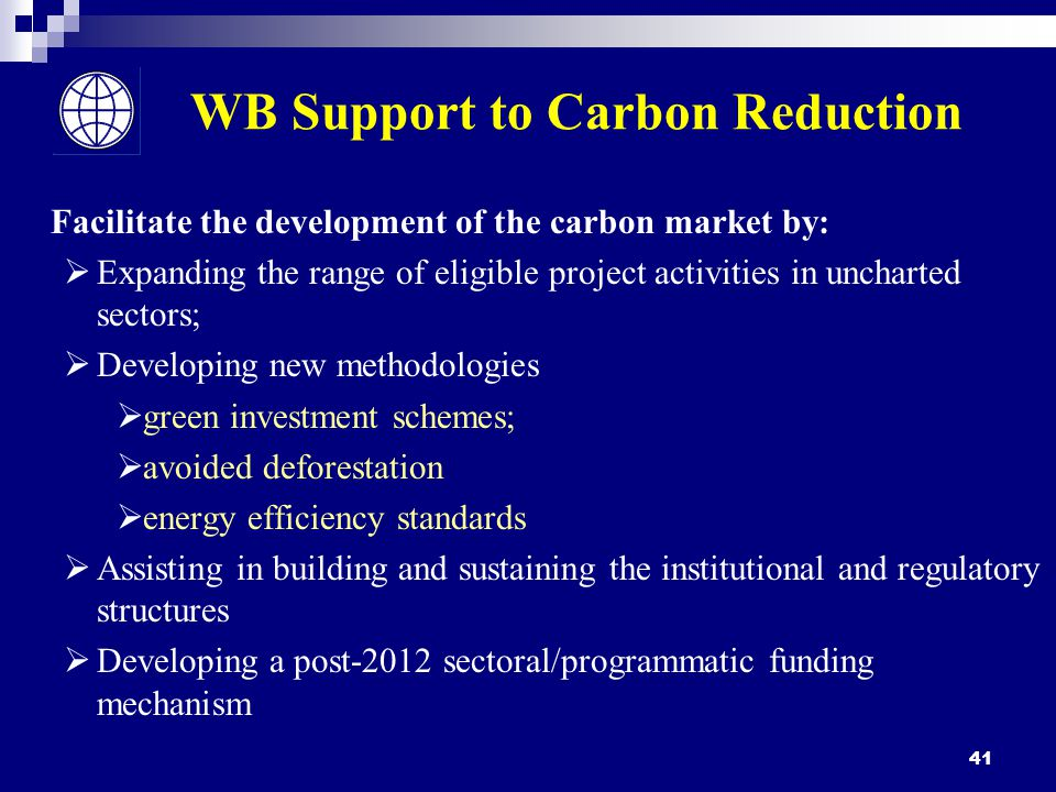 41 WB Support to Carbon Reduction Facilitate the development of the carbon market by:  Expanding the range of eligible project activities in uncharted sectors;  Developing new methodologies  green investment schemes;  avoided deforestation  energy efficiency standards  Assisting in building and sustaining the institutional and regulatory structures  Developing a post-2012 sectoral/programmatic funding mechanism