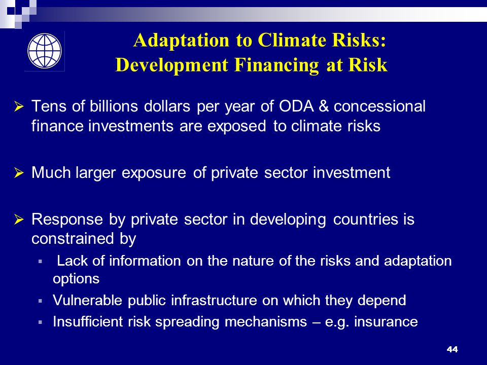 44 Adaptation to Climate Risks: Development Financing at Risk  Tens of billions dollars per year of ODA & concessional finance investments are exposed to climate risks  Much larger exposure of private sector investment  Response by private sector in developing countries is constrained by  Lack of information on the nature of the risks and adaptation options  Vulnerable public infrastructure on which they depend  Insufficient risk spreading mechanisms – e.g.