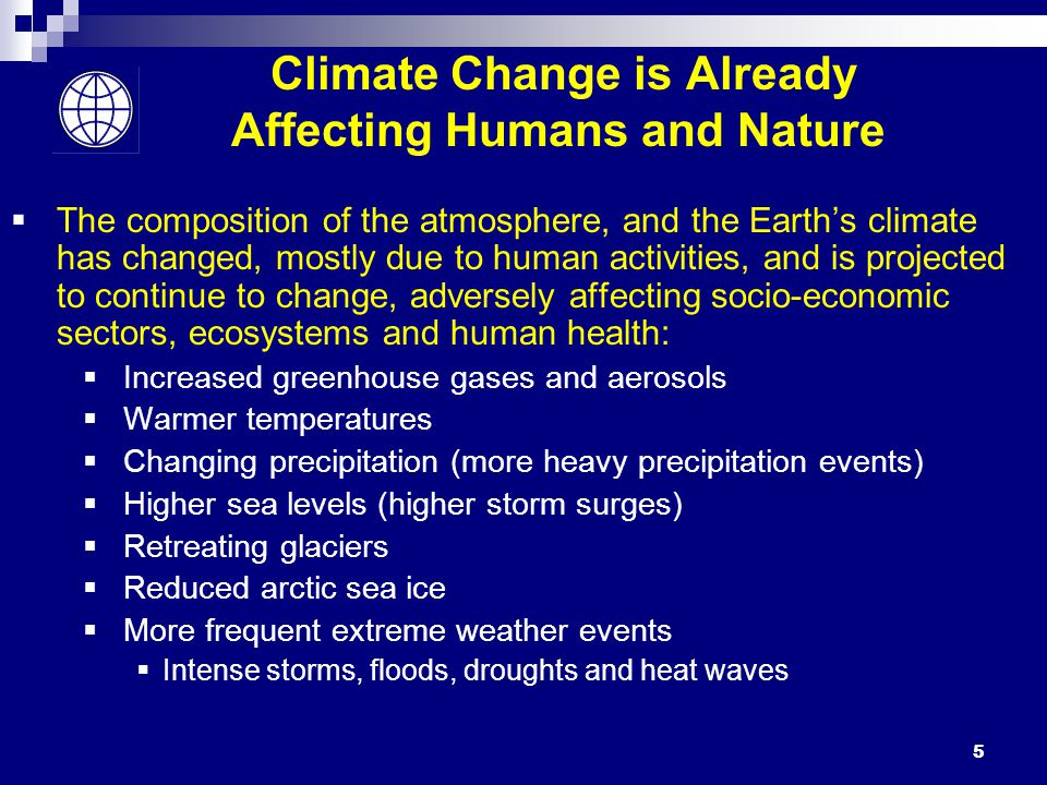 5 Climate Change is Already Affecting Humans and Nature  The composition of the atmosphere, and the Earth's climate has changed, mostly due to human activities, and is projected to continue to change, adversely affecting socio-economic sectors, ecosystems and human health:  Increased greenhouse gases and aerosols  Warmer temperatures  Changing precipitation (more heavy precipitation events)  Higher sea levels (higher storm surges)  Retreating glaciers  Reduced arctic sea ice  More frequent extreme weather events  Intense storms, floods, droughts and heat waves