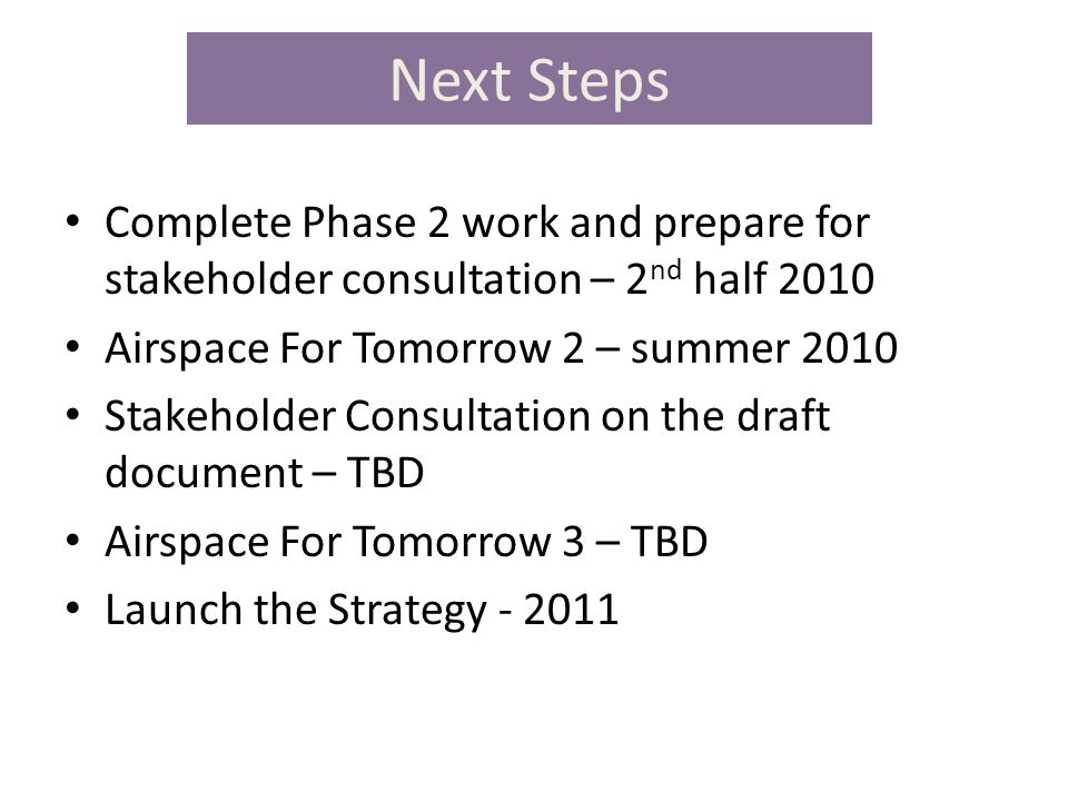 Next Steps Complete Phase 2 work and prepare for stakeholder consultation – 2 nd half 2010 Airspace For Tomorrow 2 – summer 2010 Stakeholder Consultation on the draft document – TBD Airspace For Tomorrow 3 – TBD Launch the Strategy