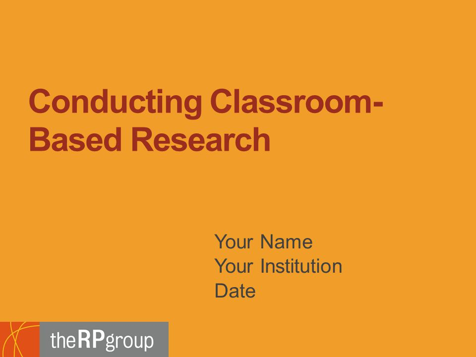 Bridging Research, Information and Culture An Initiative of the Research and Planning Group for California Community Colleges Your Name Your Institution Date Conducting Classroom- Based Research
