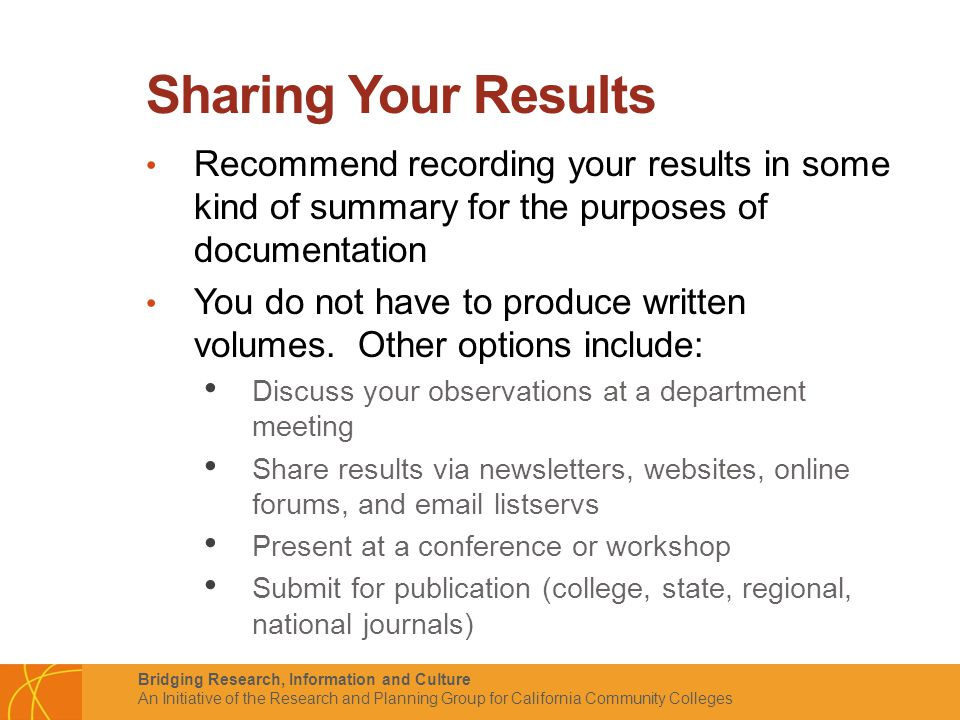 Bridging Research, Information and Culture An Initiative of the Research and Planning Group for California Community Colleges Sharing Your Results Recommend recording your results in some kind of summary for the purposes of documentation You do not have to produce written volumes.