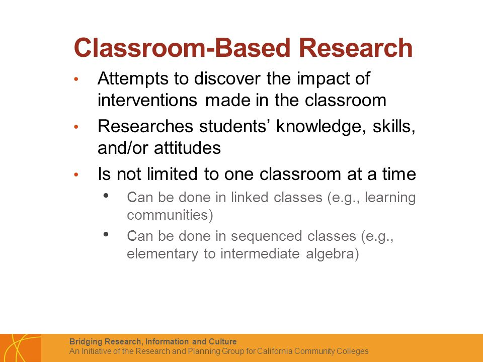 Bridging Research, Information and Culture An Initiative of the Research and Planning Group for California Community Colleges Classroom-Based Research Attempts to discover the impact of interventions made in the classroom Researches students' knowledge, skills, and/or attitudes Is not limited to one classroom at a time Can be done in linked classes (e.g., learning communities) Can be done in sequenced classes (e.g., elementary to intermediate algebra)