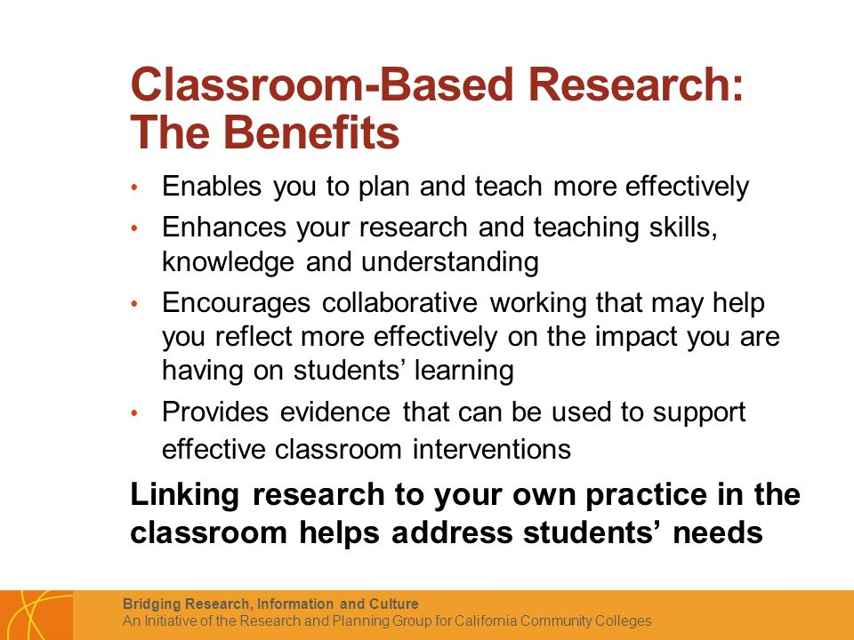 Bridging Research, Information and Culture An Initiative of the Research and Planning Group for California Community Colleges Classroom-Based Research: The Benefits Enables you to plan and teach more effectively Enhances your research and teaching skills, knowledge and understanding Encourages collaborative working that may help you reflect more effectively on the impact you are having on students' learning Provides evidence that can be used to support effective classroom interventions Linking research to your own practice in the classroom helps address students' needs