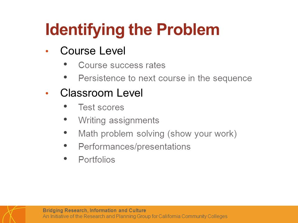 Bridging Research, Information and Culture An Initiative of the Research and Planning Group for California Community Colleges Identifying the Problem Course Level Course success rates Persistence to next course in the sequence Classroom Level Test scores Writing assignments Math problem solving (show your work) Performances/presentations Portfolios