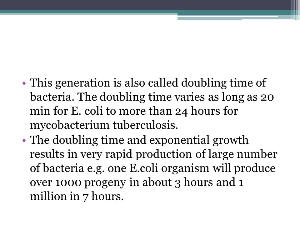 This generation is also called doubling time of bacteria.