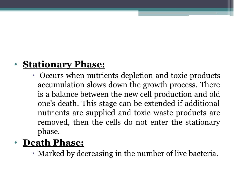 Stationary Phase:  Occurs when nutrients depletion and toxic products accumulation slows down the growth process.