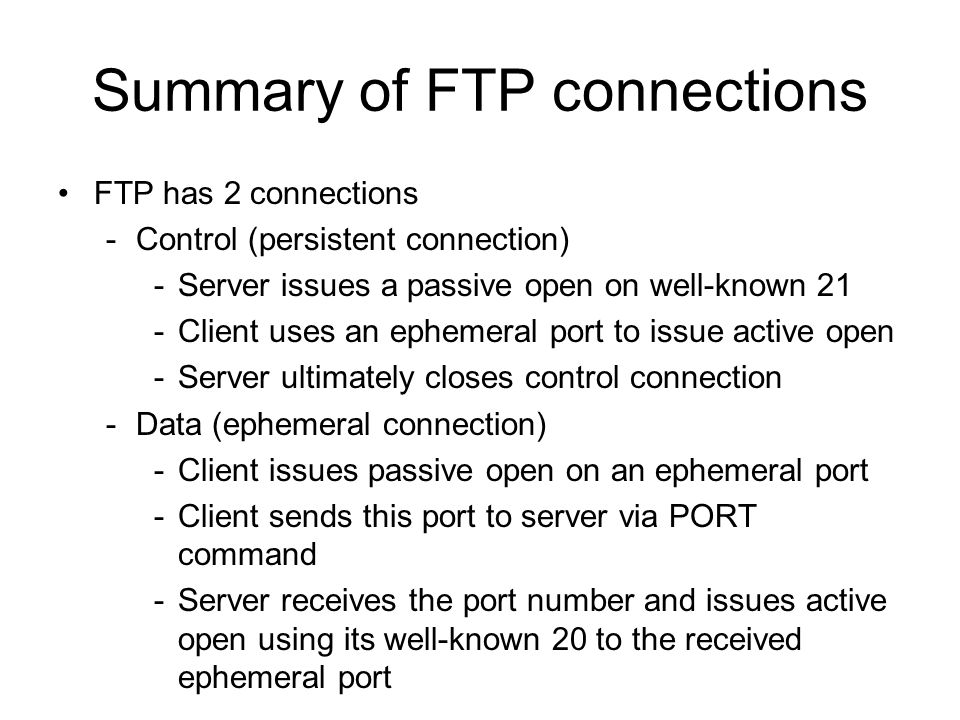 Summary of FTP connections FTP has 2 connections -Control (persistent connection) -Server issues a passive open on well-known 21 -Client uses an ephemeral port to issue active open -Server ultimately closes control connection -Data (ephemeral connection) -Client issues passive open on an ephemeral port -Client sends this port to server via PORT command -Server receives the port number and issues active open using its well-known 20 to the received ephemeral port