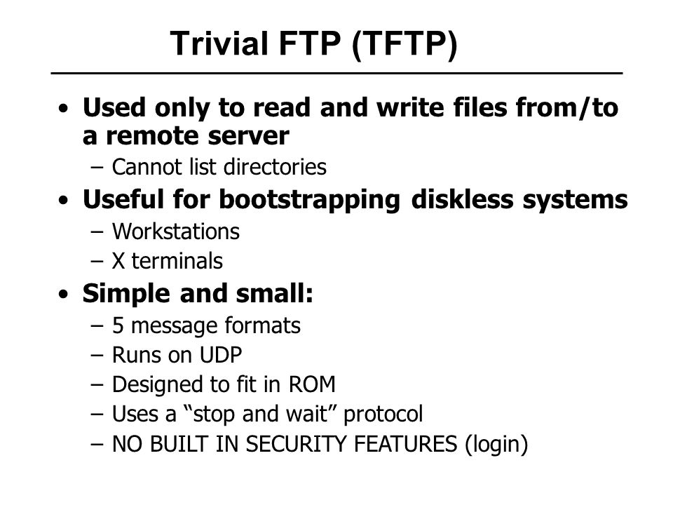 Trivial FTP (TFTP) Used only to read and write files from/to a remote server –Cannot list directories Useful for bootstrapping diskless systems –Workstations –X terminals Simple and small: –5 message formats –Runs on UDP –Designed to fit in ROM –Uses a stop and wait protocol –NO BUILT IN SECURITY FEATURES (login)