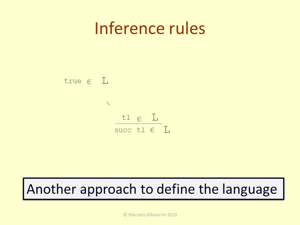 Inference rules © Marcelo d'Amorim 2010 true L t1 ∈ L succ t1 ∈ L … Another approach to define the language ∈